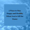 5 Ways to Stay Happy and Healthy When You're Off the Water