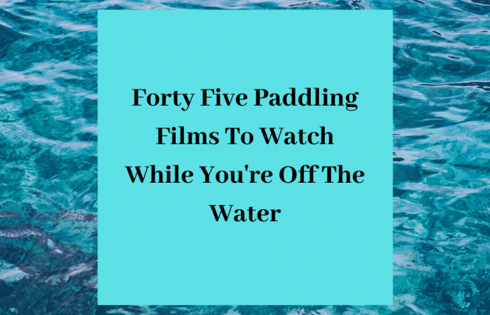 Forty Five Paddling Films To Watch While You're Off The Water