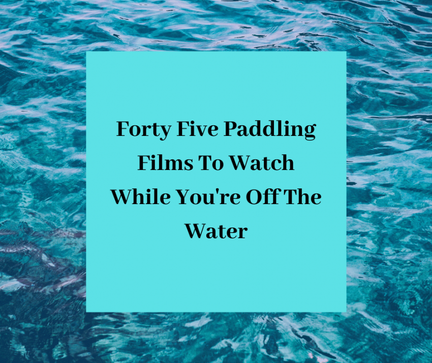Forty Five Paddling Films To Watch While You Re Off The Water
